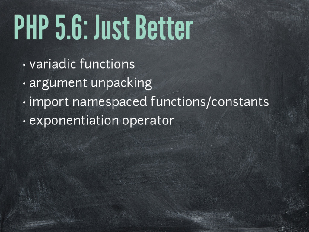 PHP 5.6: Just Better • variadic functions • arg...