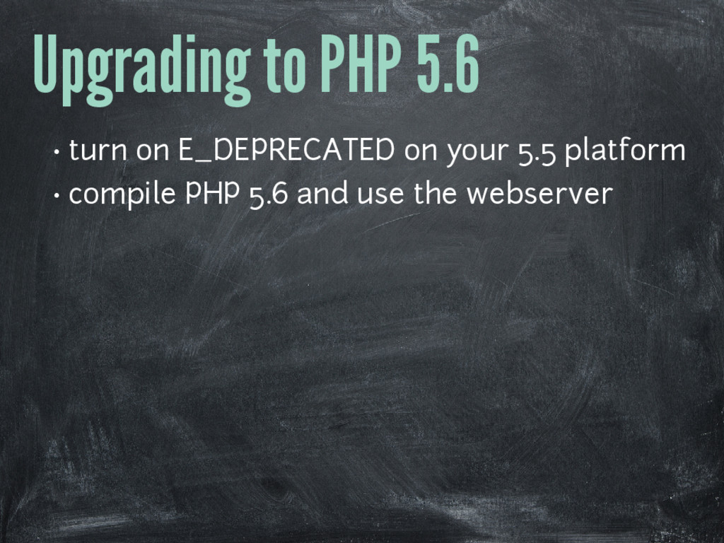 Upgrading to PHP 5.6 • turn on E_DEPRECATED on ...