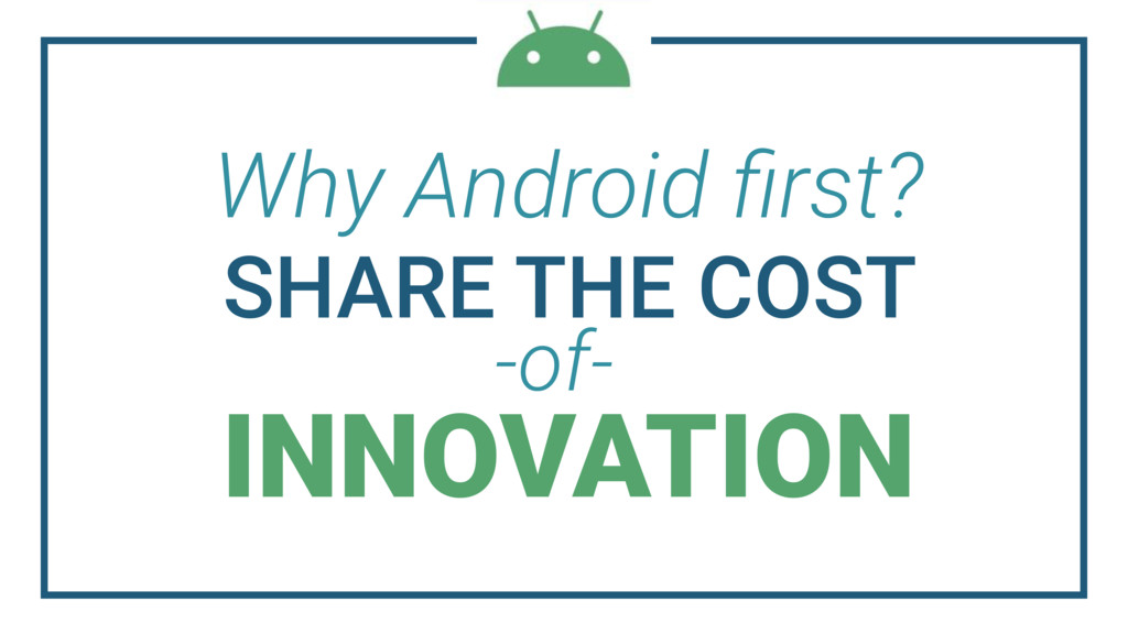 Why Android first? SHARE THE COST INNOVATION -of-