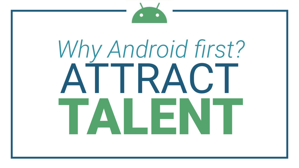 Why Android first? ATTRACT TALENT