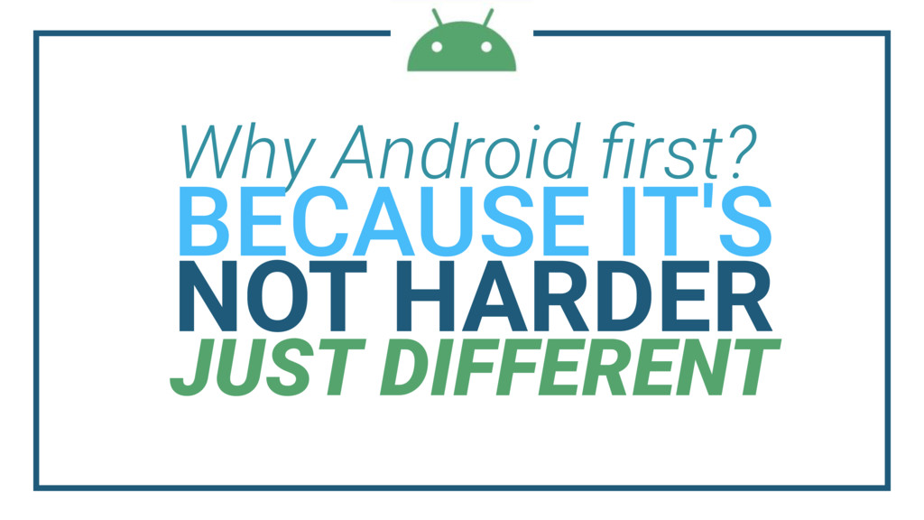 Why Android first? NOT HARDER JUST DIFFERENT BEC...