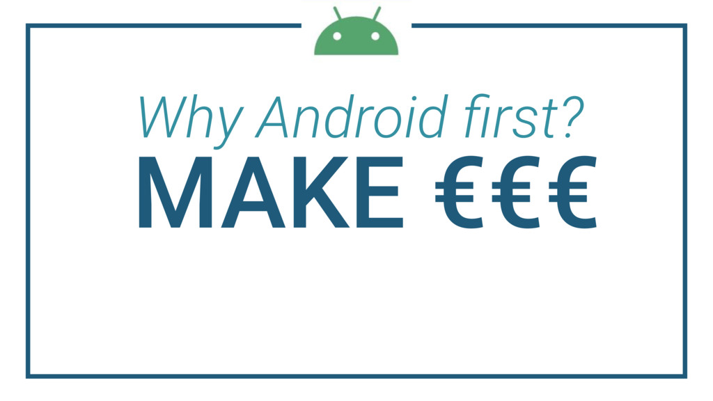 Why Android first? MAKE €€€