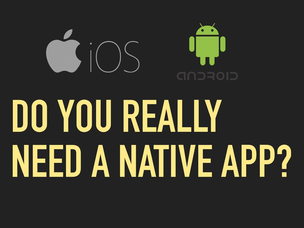 DO YOU REALLY NEED A NATIVE APP?