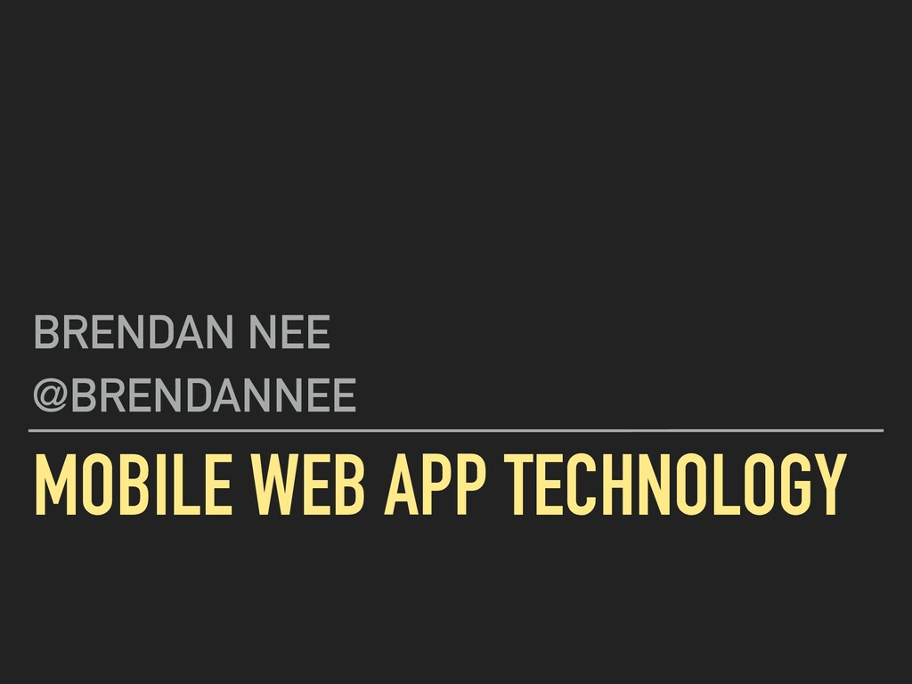 MOBILE WEB APP TECHNOLOGY BRENDAN NEE @BRENDANN...
