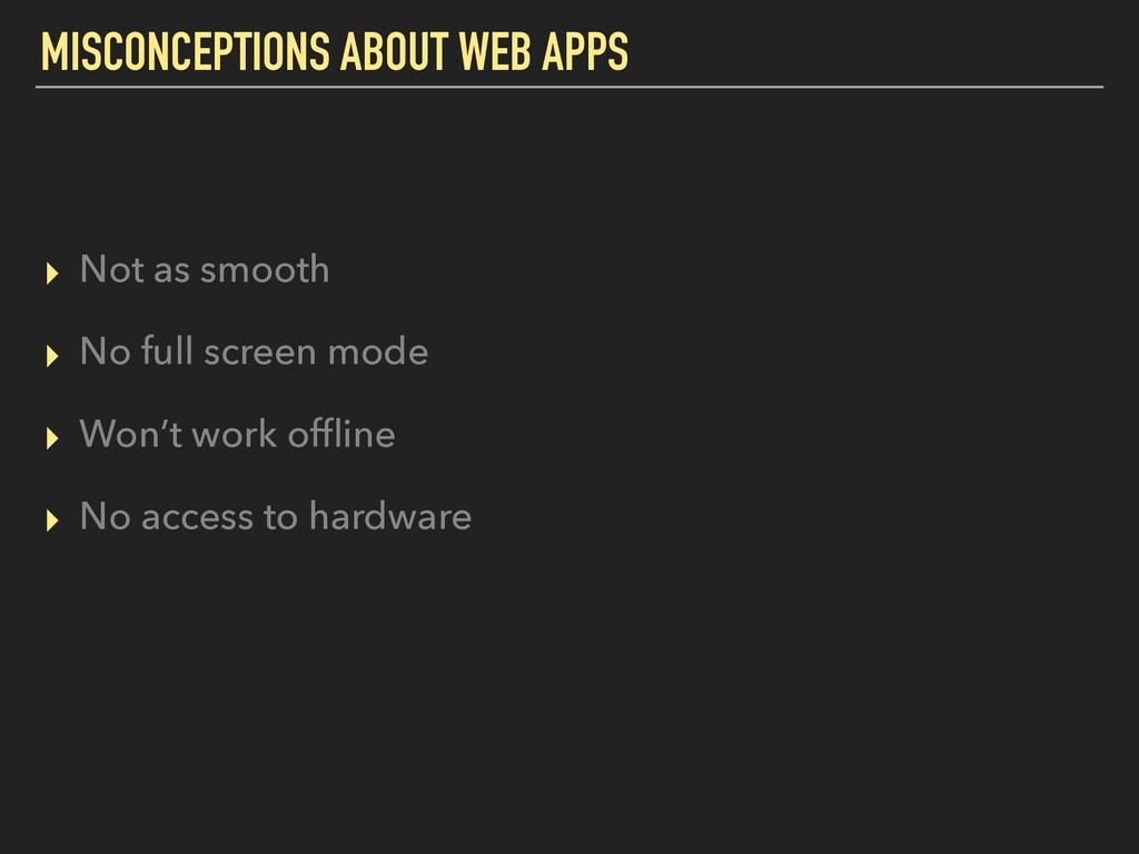 MISCONCEPTIONS ABOUT WEB APPS ▸ Not as smooth ▸...