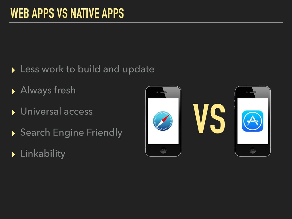 WEB APPS VS NATIVE APPS ▸ Less work to build an...