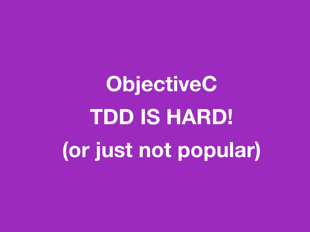 ObjectiveC TDD IS HARD! (or just not popular)