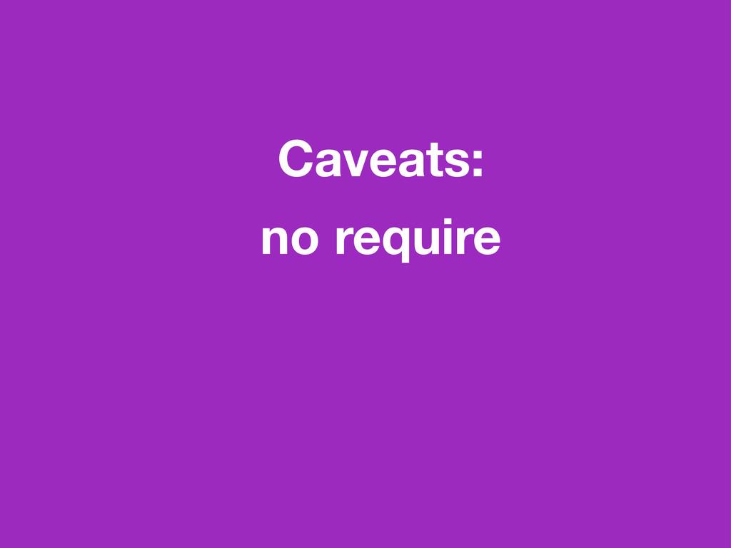 Caveats: no require