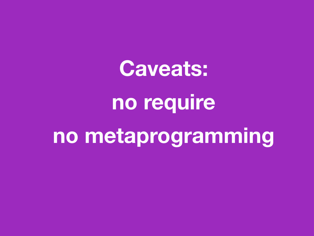 Caveats: no require no metaprogramming