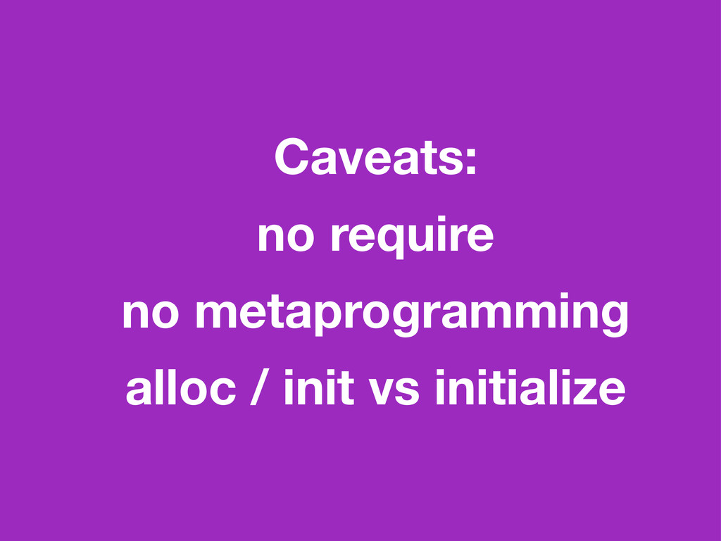 Caveats: no require no metaprogramming alloc / ...