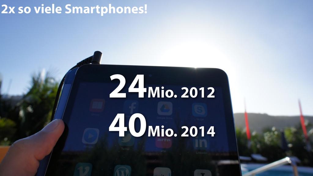 2x so viele Smartphones! 24Mio. 2012 40Mio. 2014