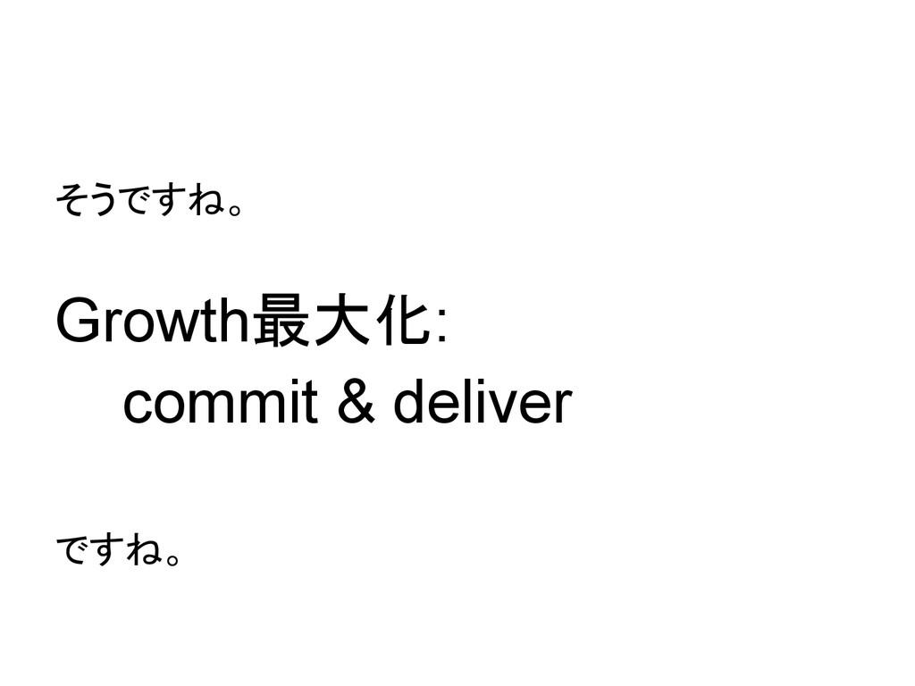 そうですね。 Growth最大化: commit & deliver ですね。
