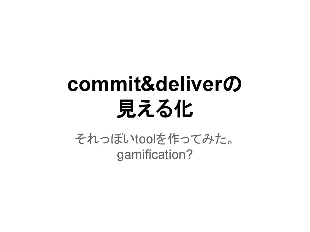 commit&deliverの 見える化 それっぽいtoolを作ってみた。 gamificat...