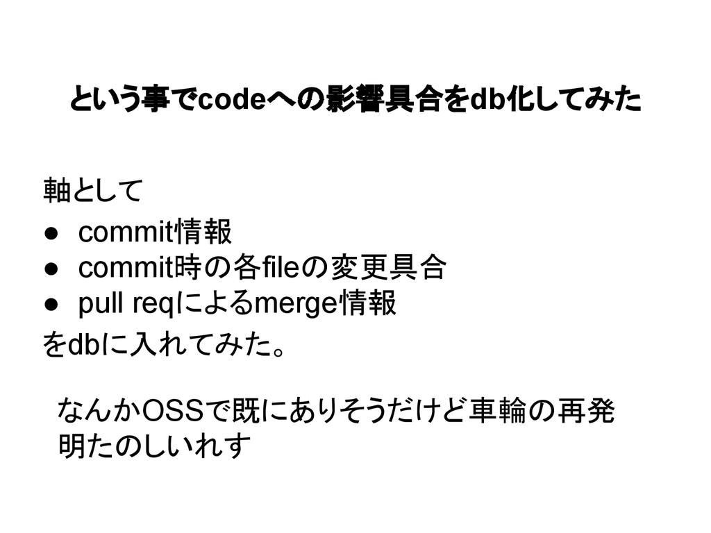 という事でcodeへの影響具合をdb化してみた 軸として ● commit情報 ● commi...