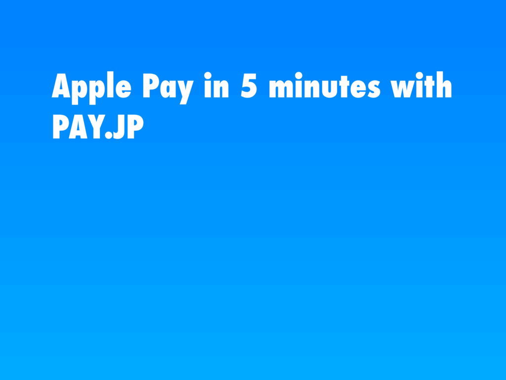 Apple Pay in 5 minutes with PAY.JP