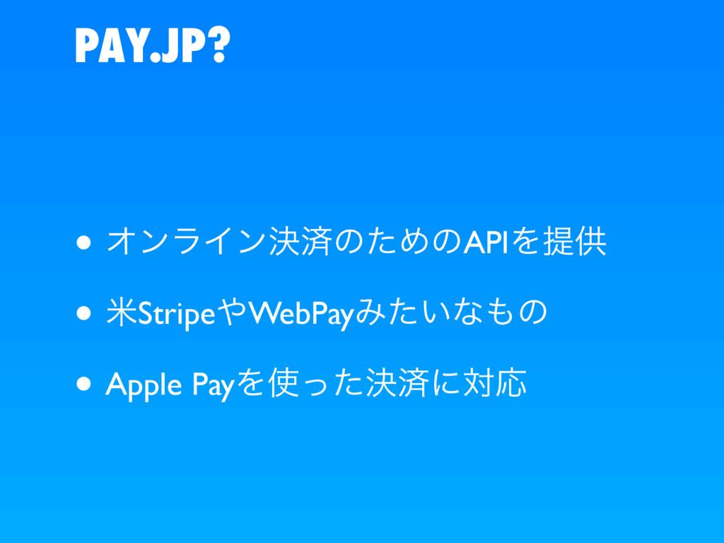 PAY.JP? • ΦϯϥΠϯܾࡁͷͨΊͷAPIΛఏڙ • ถStripeWebPayΈ͍ͨ...