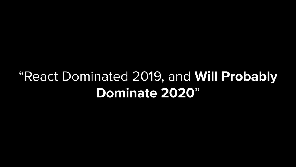 """""""React Dominated 2019, and Will Probably Domina..."""