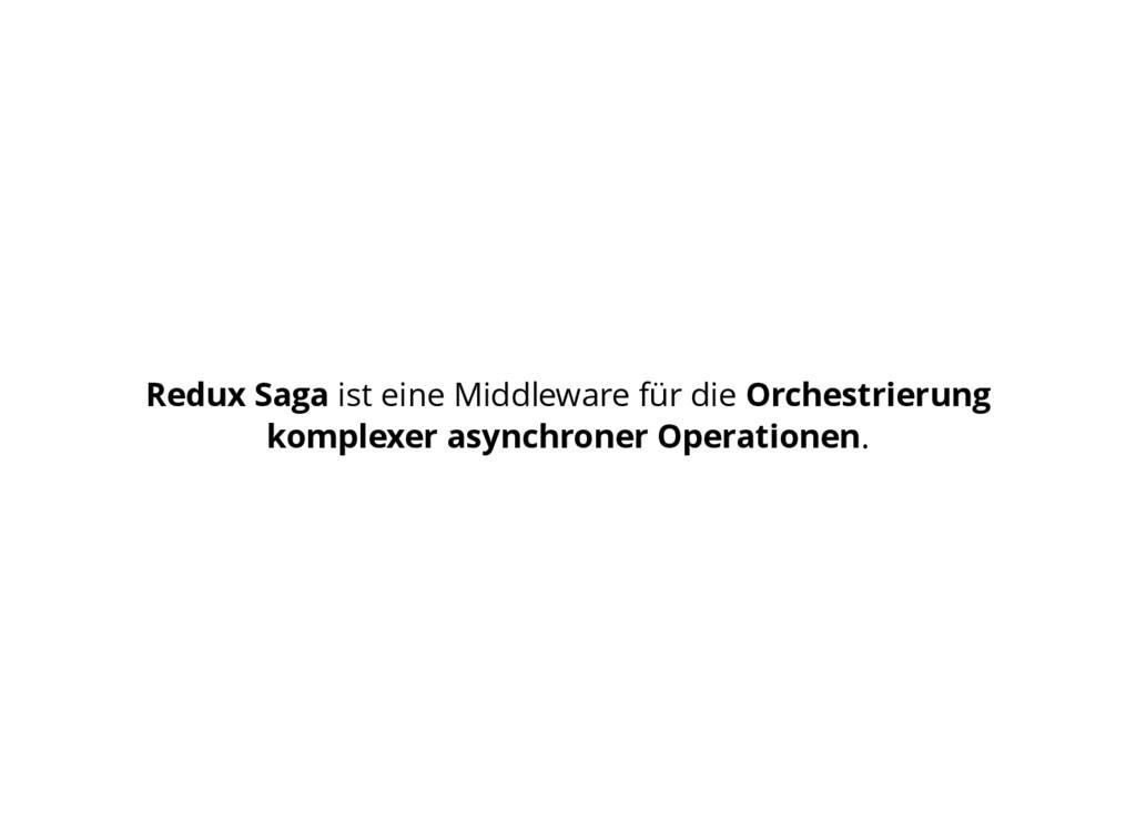 Redux Saga ist eine Middleware für die Orchestr...