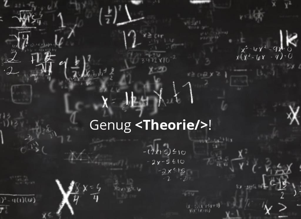 Genug <Theorie/>!