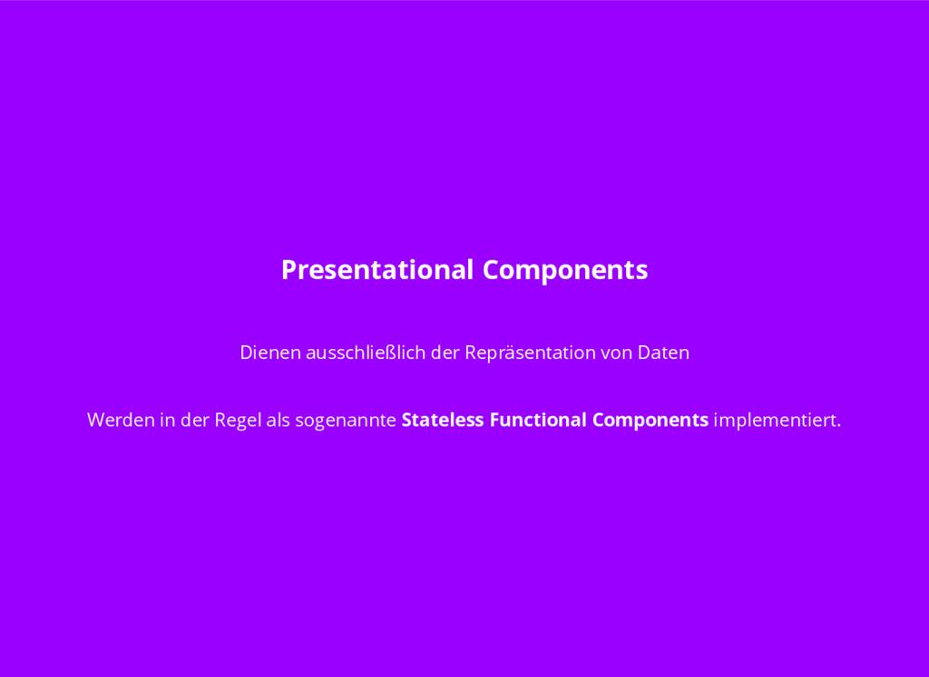 Presentational Components Dienen ausschließlich...