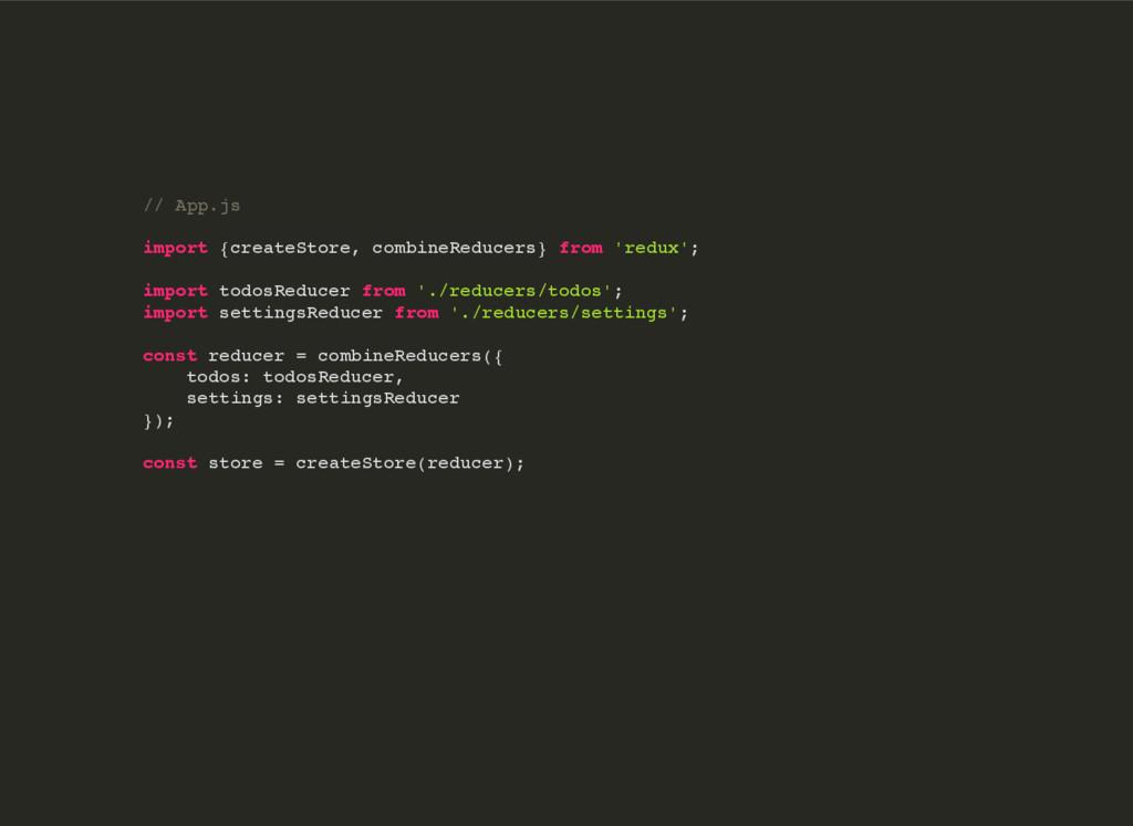// App.js import {createStore, combineReducers}...