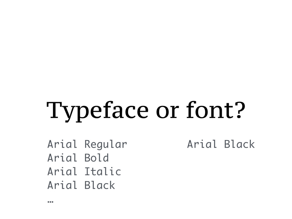 Typeface or font? Arial Regular Arial Bold Aria...