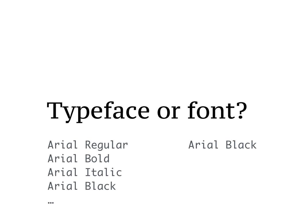 Typeface or font? Arial Regular Arial Bold Aria...