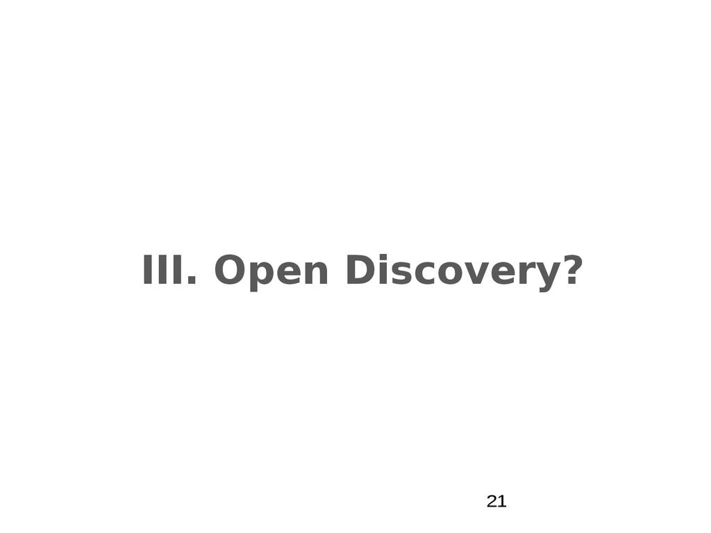 III. Open Discovery? 21