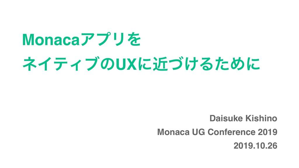 MonacaΞϓϦΛ ωΠςΟϒͷUXʹ͚ۙͮΔͨΊʹ Daisuke Kishino Mon...