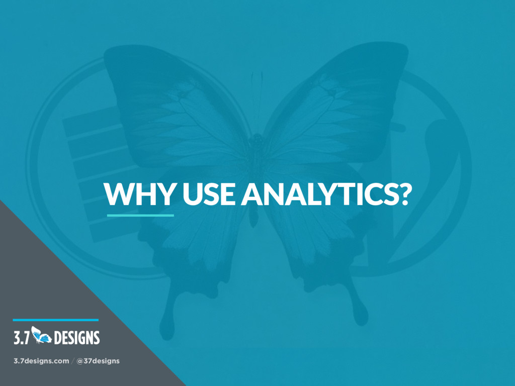 WHY USE ANALYTICS? 3.7designs.com / @37designs