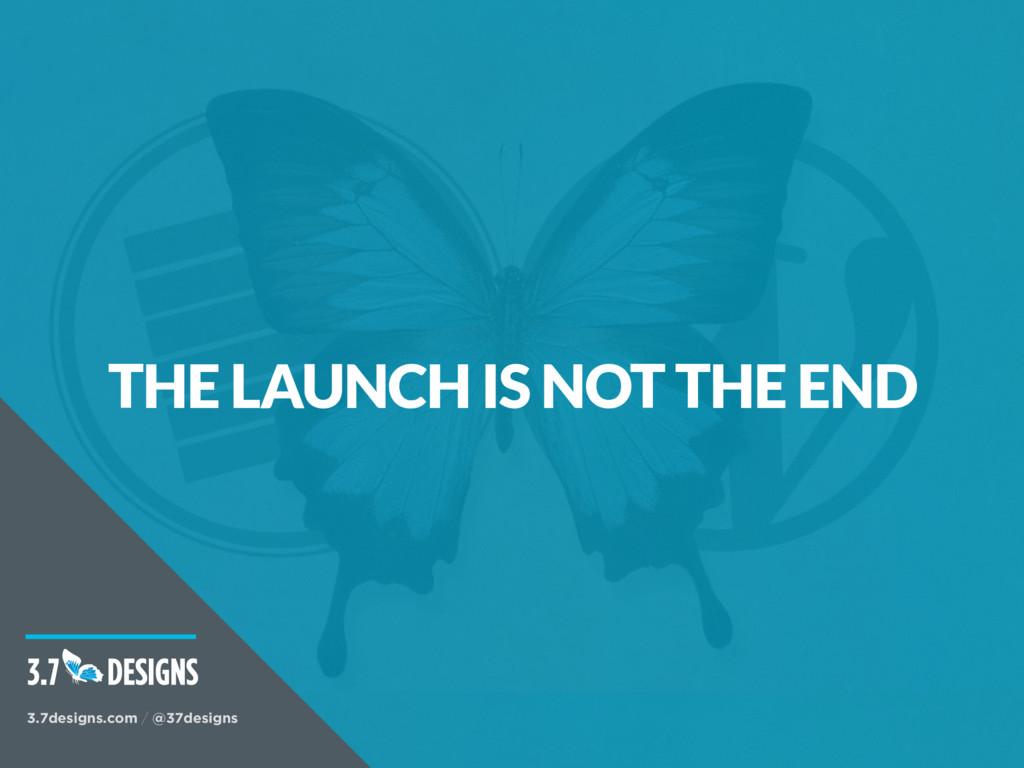 THE LAUNCH IS NOT THE END 3.7designs.com / @37d...