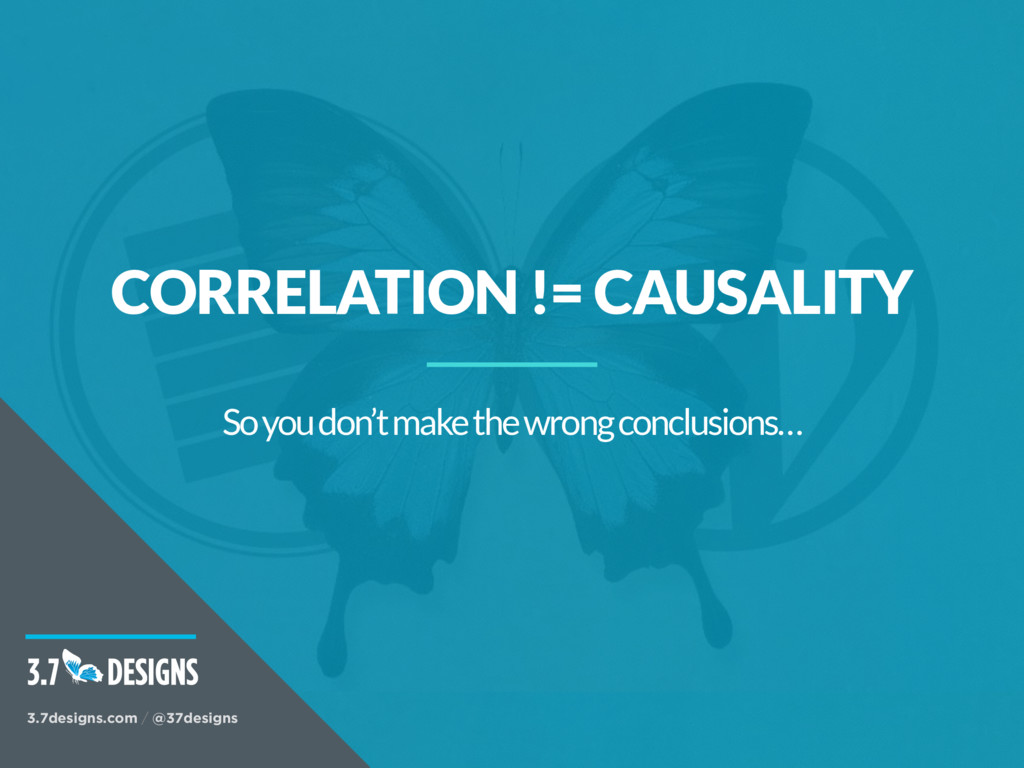 CORRELATION != CAUSALITY So you don't make the ...
