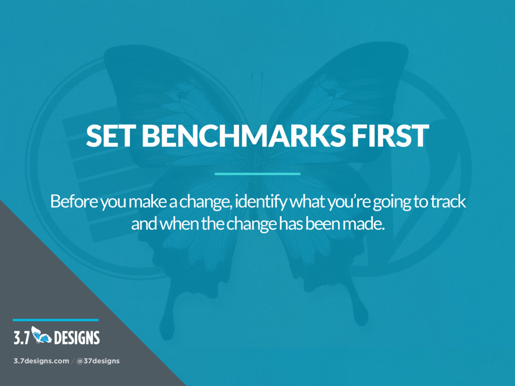 SET BENCHMARKS FIRST Before you make a change, ...