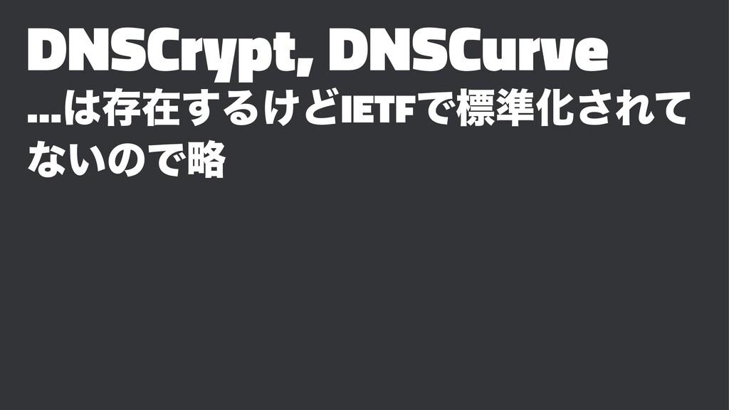 DNSCrypt, DNSCurve …ଘࡏ͢Δ͚ͲIETFͰඪ४Խ͞Εͯ ͳ͍ͷͰུ