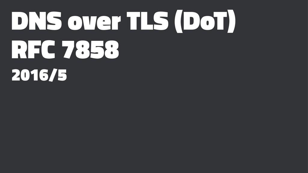 DNS over TLS (DoT) RFC 7858 2016/5