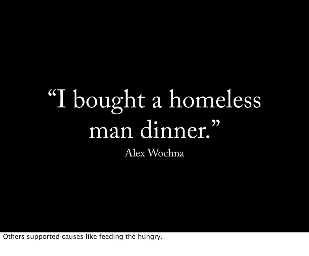 """""""I bought a homeless man dinner."""" Alex Wochna O..."""