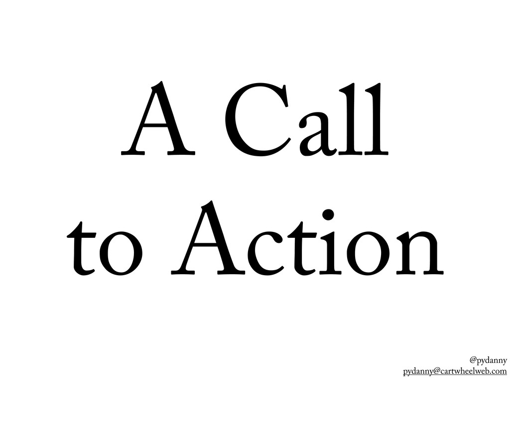 @pydanny pydanny@cartwheelweb.com A Call to Act...