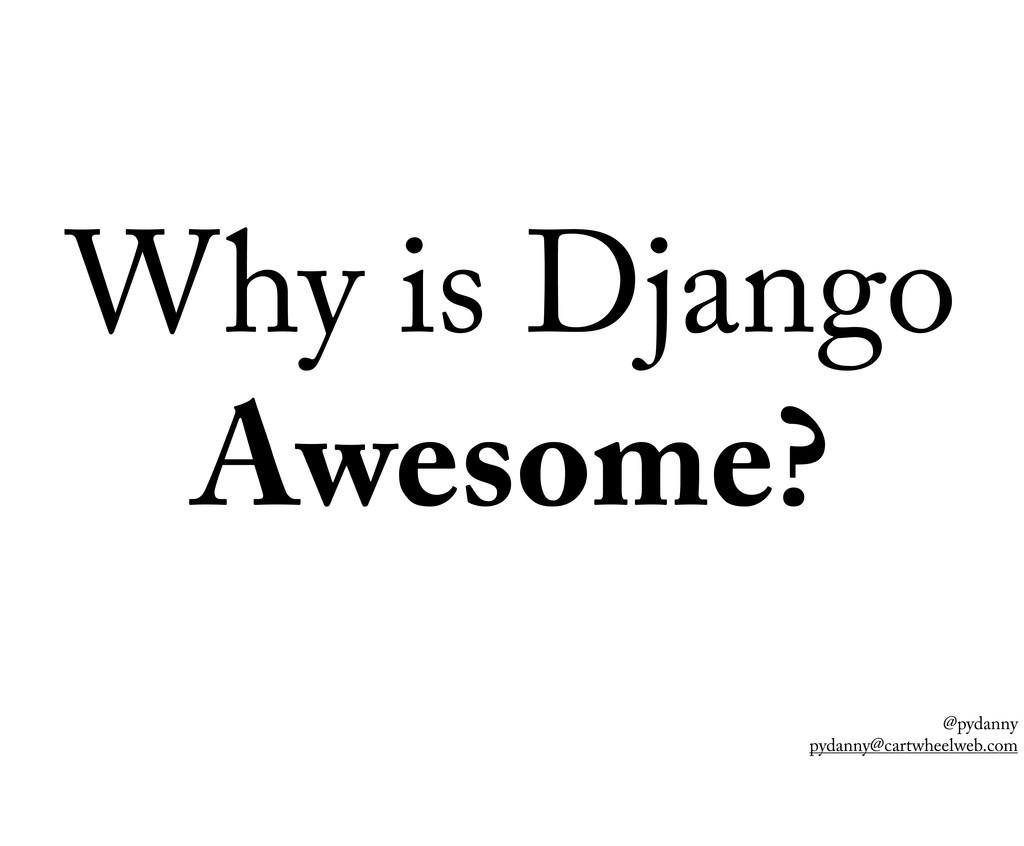 @pydanny pydanny@cartwheelweb.com Why is Django...