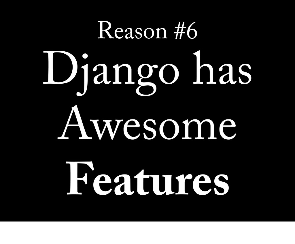 Reason #6 Django has Awesome Features