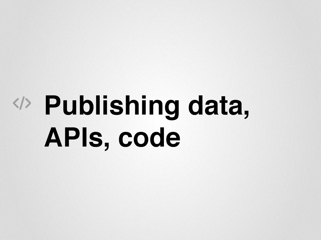 Publishing data, APIs, code""