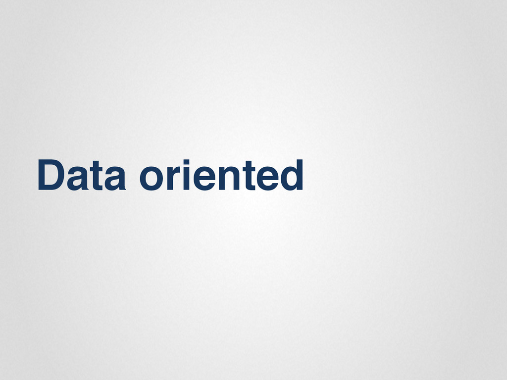 Data oriented""