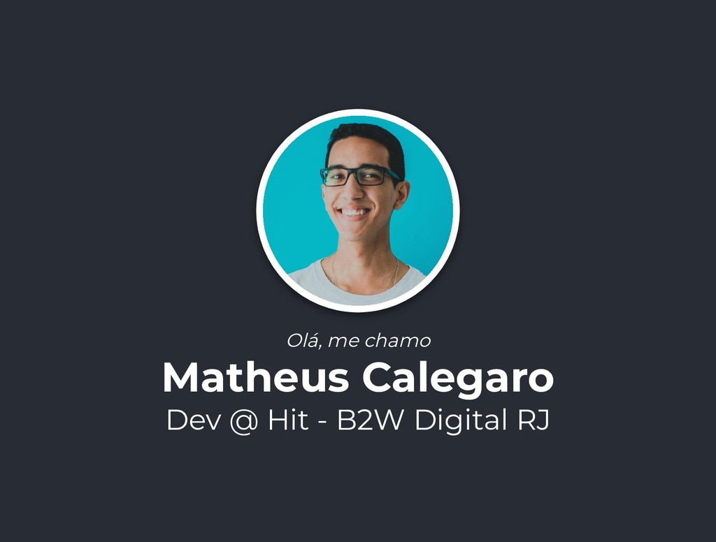 Olá, me chamo Matheus Calegaro Dev @ Hit - B2W ...