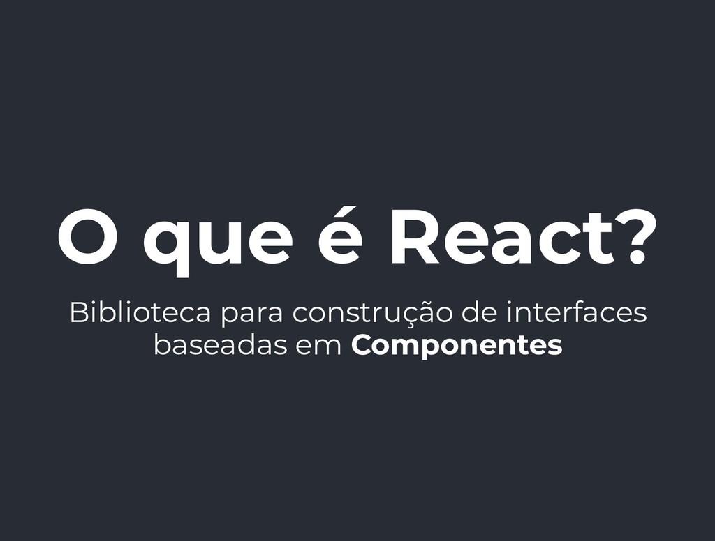 O que é React? Biblioteca para construção de in...