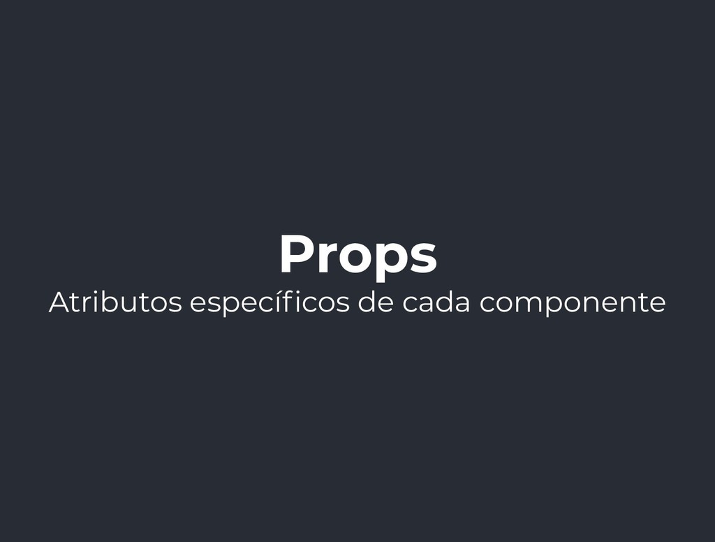 Props Atributos especí cos de cada componente