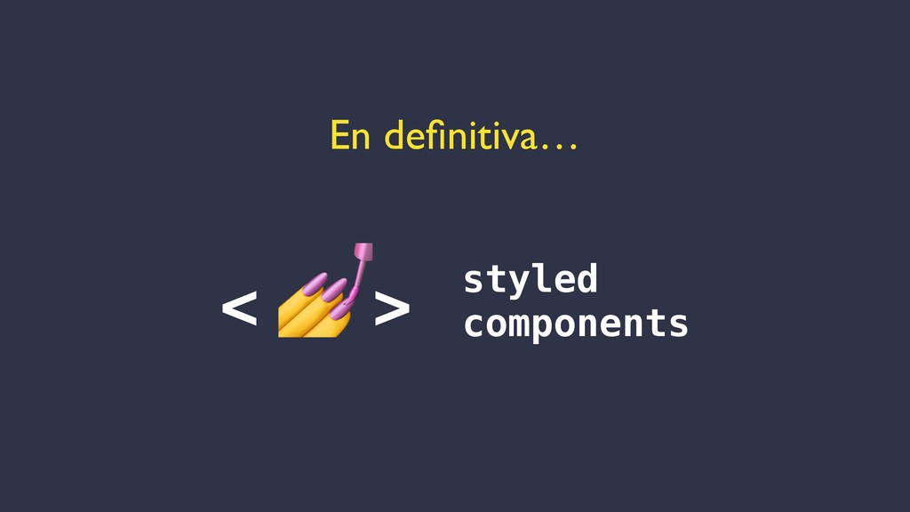 En definitiva… <  > styled components