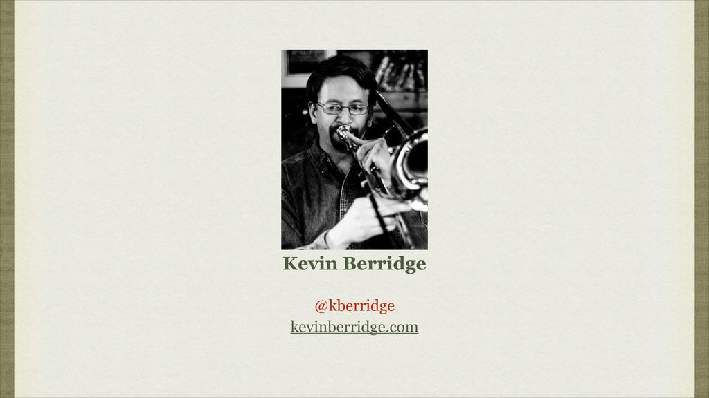 Kevin Berridge @kberridge kevinberridge.com