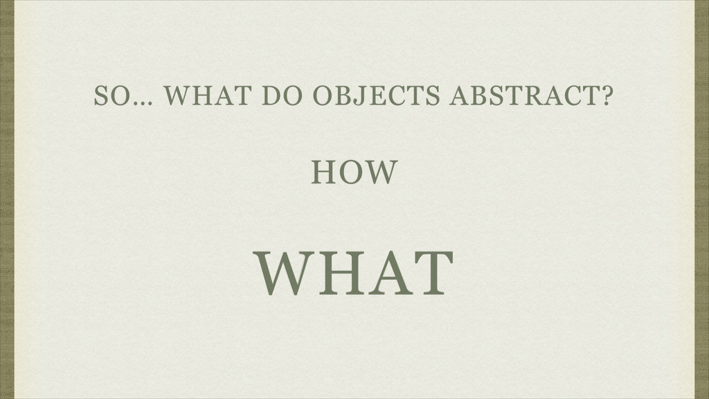 SO… WHAT DO OBJECTS ABSTRACT? HOW WHAT