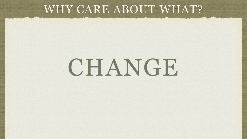 WHY CARE ABOUT WHAT? CHANGE