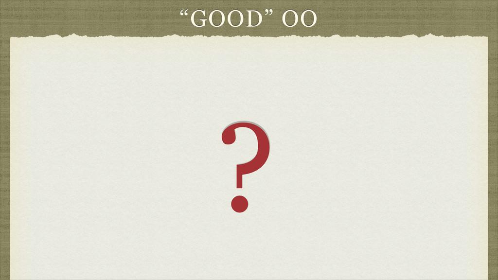 """""""GOOD"""" OO ?"""