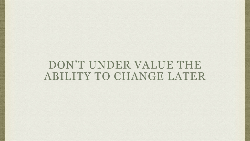 DON'T UNDER VALUE THE ABILITY TO CHANGE LATER